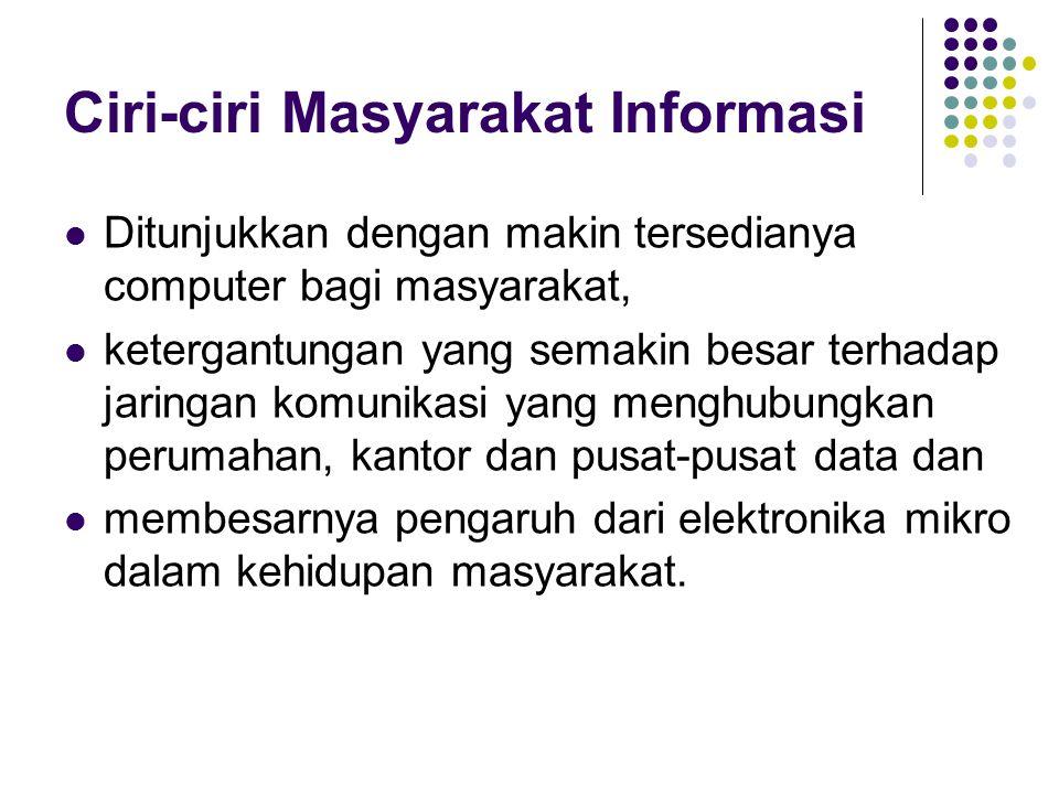 Ciri-ciri Masyarakat Informasi Ditunjukkan dengan makin tersedianya computer bagi masyarakat, ketergantungan yang semakin besar terhadap jaringan komu