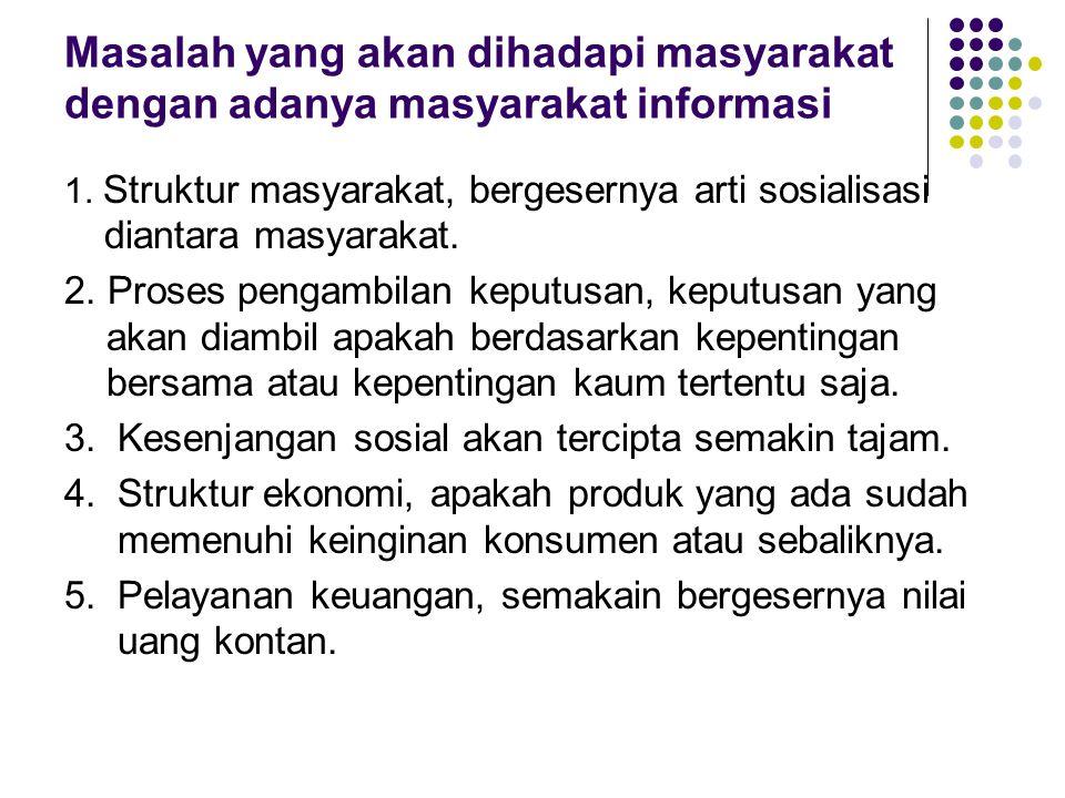 Masalah yang akan dihadapi masyarakat dengan adanya masyarakat informasi 1. Struktur masyarakat, bergesernya arti sosialisasi diantara masyarakat. 2.