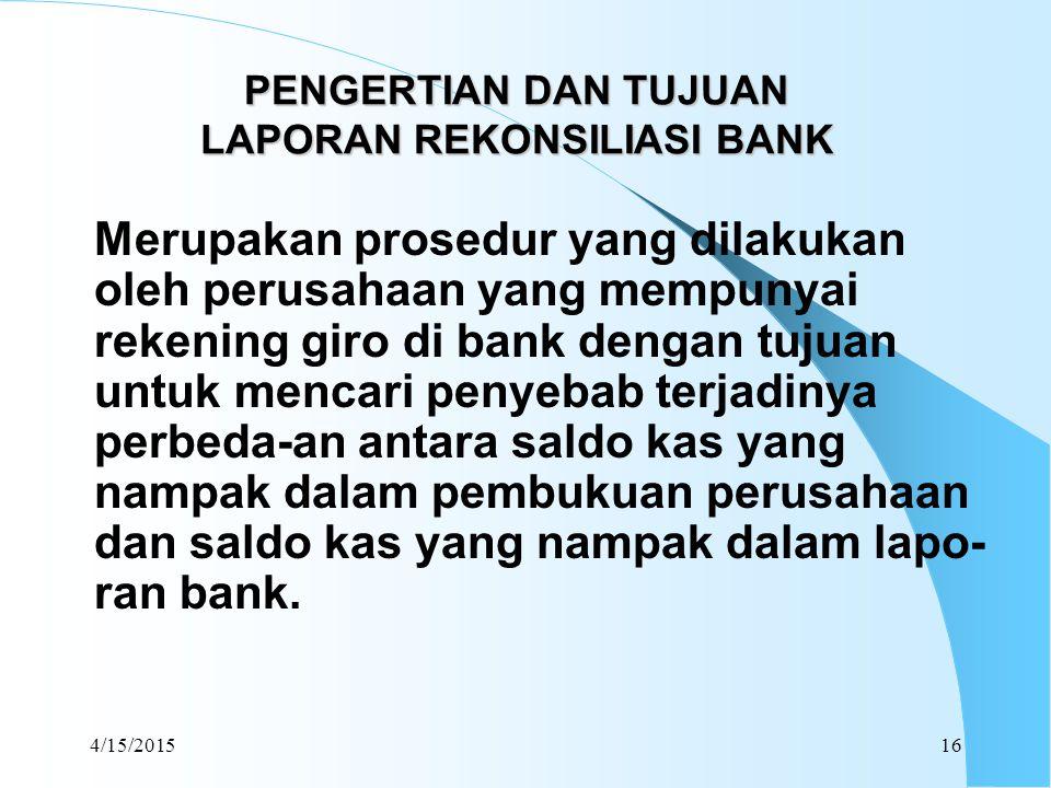 4/15/201516 PENGERTIAN DAN TUJUAN LAPORAN REKONSILIASI BANK Merupakan prosedur yang dilakukan oleh perusahaan yang mempunyai rekening giro di bank den