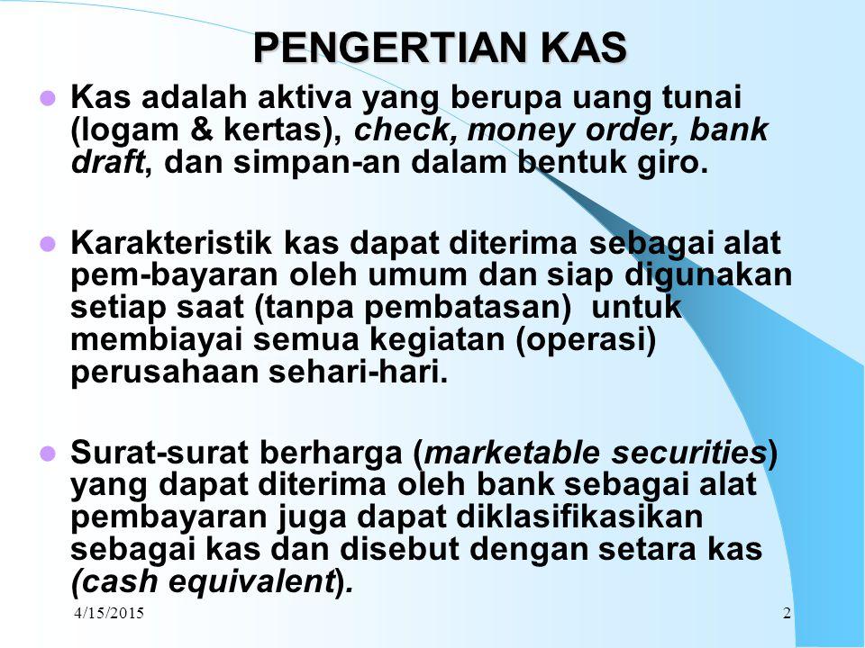 4/15/20152 PENGERTIAN KAS Kas adalah aktiva yang berupa uang tunai (logam & kertas), check, money order, bank draft, dan simpan-an dalam bentuk giro.