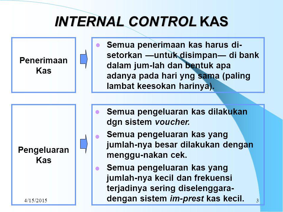 4/15/20153 INTERNAL CONTROL KAS Penerimaan Kas Semua penerimaan kas harus di- setorkan —untuk disimpan— di bank dalam jum-lah dan bentuk apa adanya pa