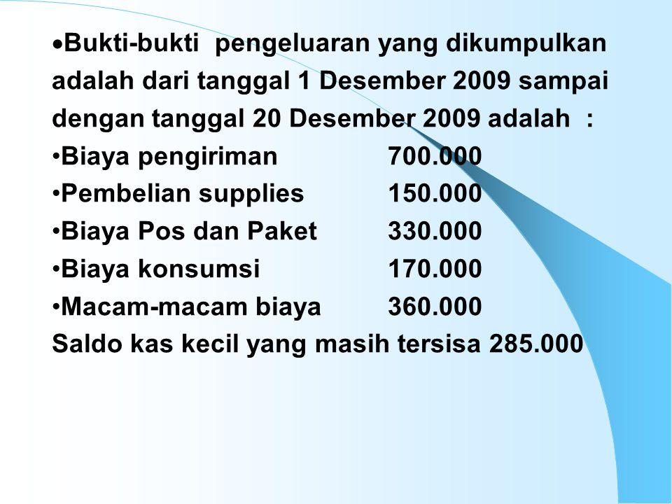 4/15/201510 Bukti pengeluaran dari tanggal 20 Desember sampai dengan 31 Desember 2009 adalah sebagai berikut: Biaya pengiriman200.000 Pembelian supplies 50.000 Biaya Pos dan Paket100.000 Biaya konsumsi 25.000 Macam-macam biaya 60.000 Saldo kas kecil yang masih tersisa 1.570.000