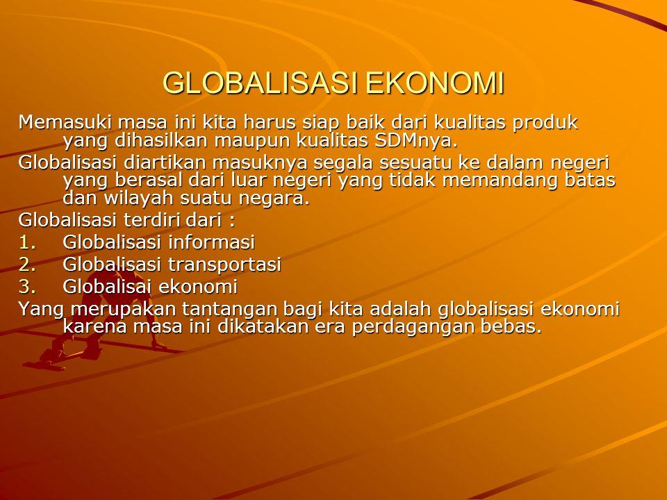GLOBALISASI EKONOMI Memasuki masa ini kita harus siap baik dari kualitas produk yang dihasilkan maupun kualitas SDMnya. Globalisasi diartikan masuknya