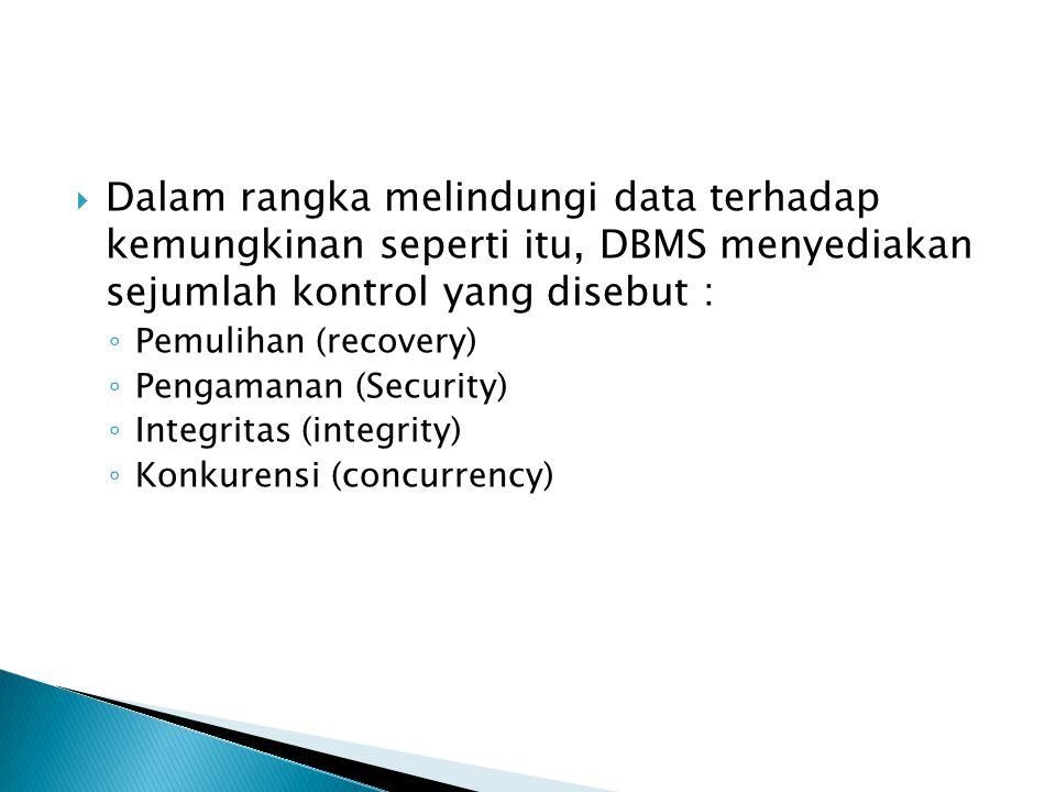  Dalam rangka melindungi data terhadap kemungkinan seperti itu, DBMS menyediakan sejumlah kontrol yang disebut : ◦ Pemulihan (recovery) ◦ Pengamanan (Security) ◦ Integritas (integrity) ◦ Konkurensi (concurrency)