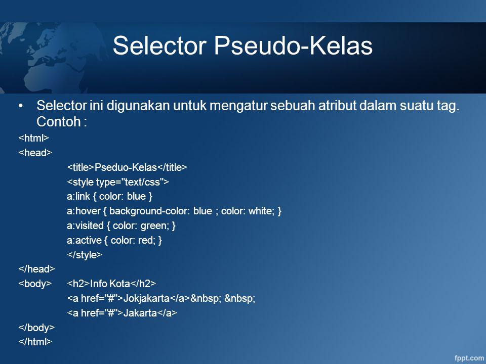 Selector Pseudo-Kelas Selector ini digunakan untuk mengatur sebuah atribut dalam suatu tag. Contoh : Pseduo-Kelas a:link { color: blue } a:hover { bac