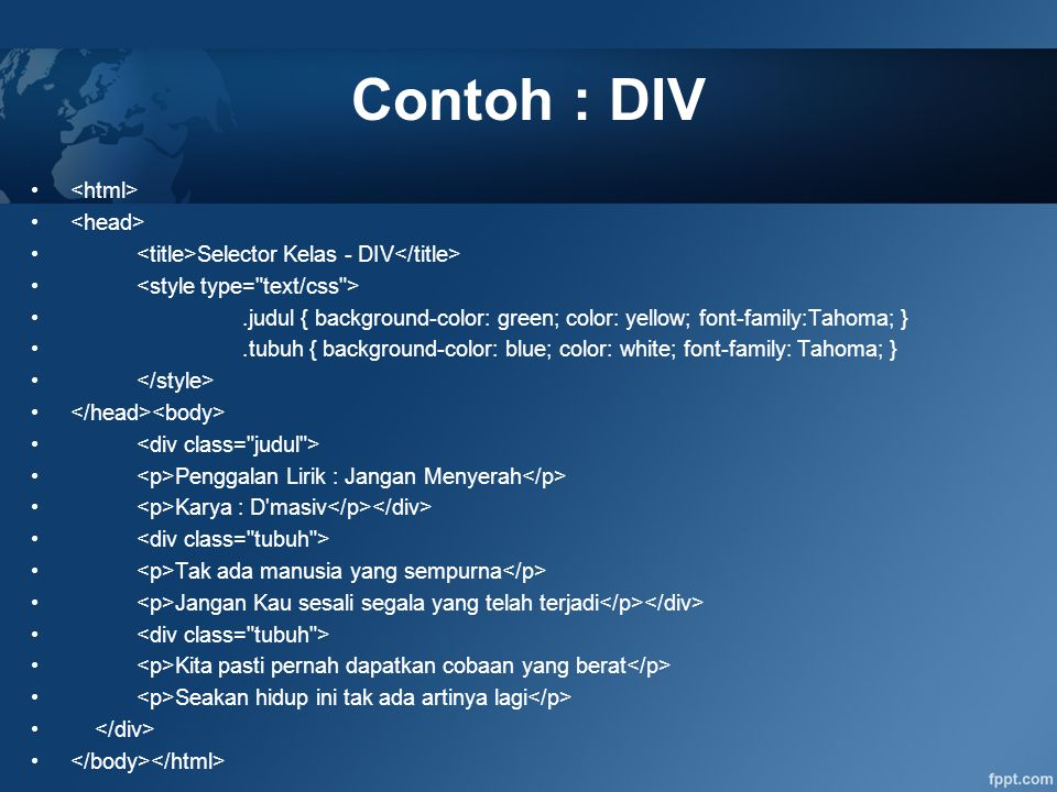 Contoh : DIV Selector Kelas - DIV.judul { background-color: green; color: yellow; font-family:Tahoma; }.tubuh { background-color: blue; color: white;