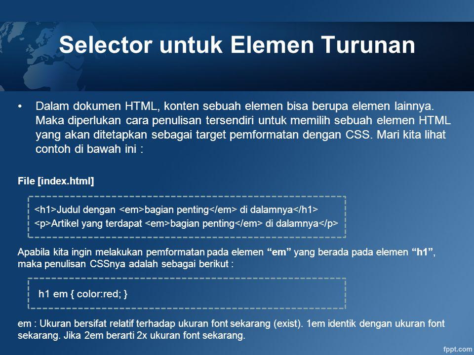 Selector untuk Elemen Turunan Dalam dokumen HTML, konten sebuah elemen bisa berupa elemen lainnya. Maka diperlukan cara penulisan tersendiri untuk mem