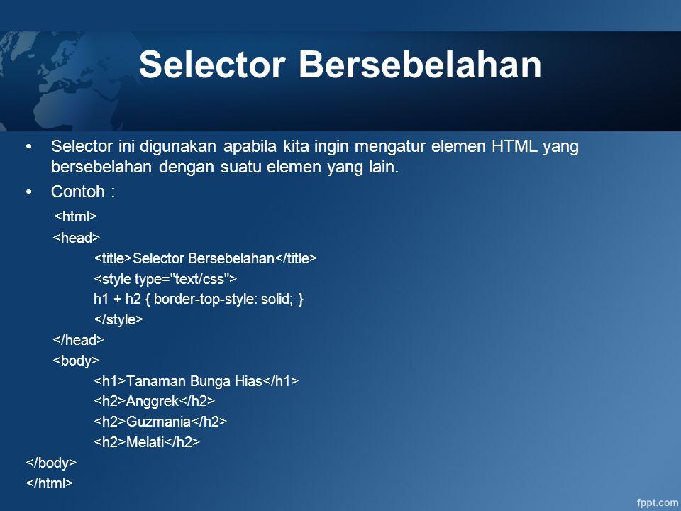 Selector Bersebelahan Selector ini digunakan apabila kita ingin mengatur elemen HTML yang bersebelahan dengan suatu elemen yang lain. Contoh : Selecto