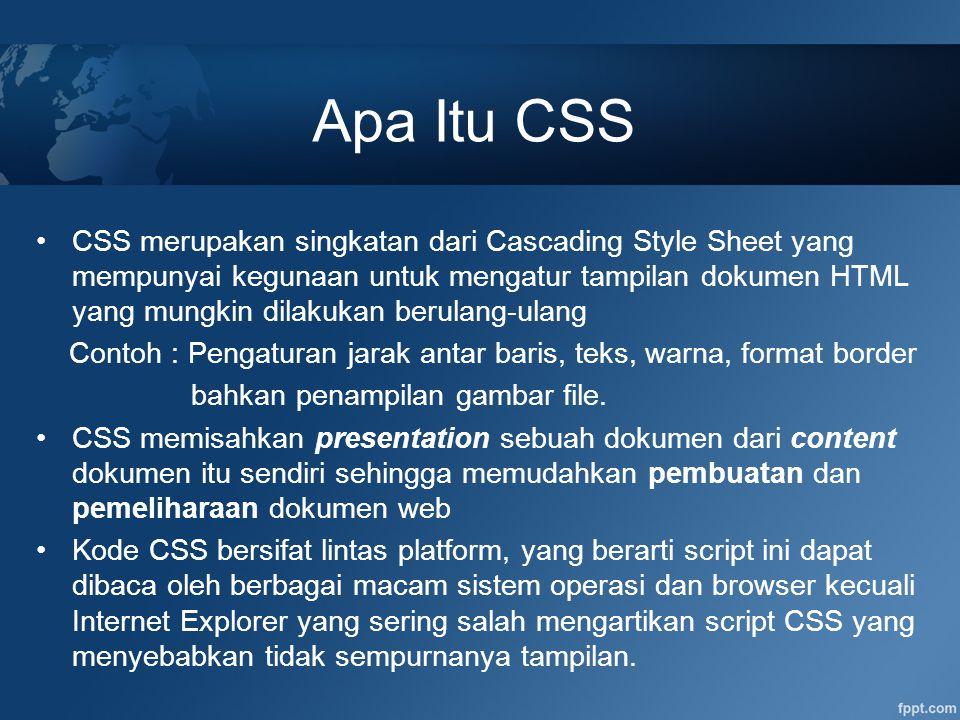 Sintaks Kode CSS Style sheet didefinisikan dalam bentuk rule, terdiri dari: –Selector : Tag HTML yang akan dikenal CSS –Declaration : property dan nilai (Value) yang akan ditentukan untuk tag bersangkutan Sebuah selector dapat memiliki lebih dari satu deklarasi, dimana setiap deklarasi harus diakhiri oleh tanda titik koma (;) Contoh rule : h1 { color:blue ; font-family:arial; } Keterangan: –Selector : h1 –Property : color –Value : blue Seluruh elemen (tag) HTML dapat digunakan sebagai selector Selector { Property : Value }]