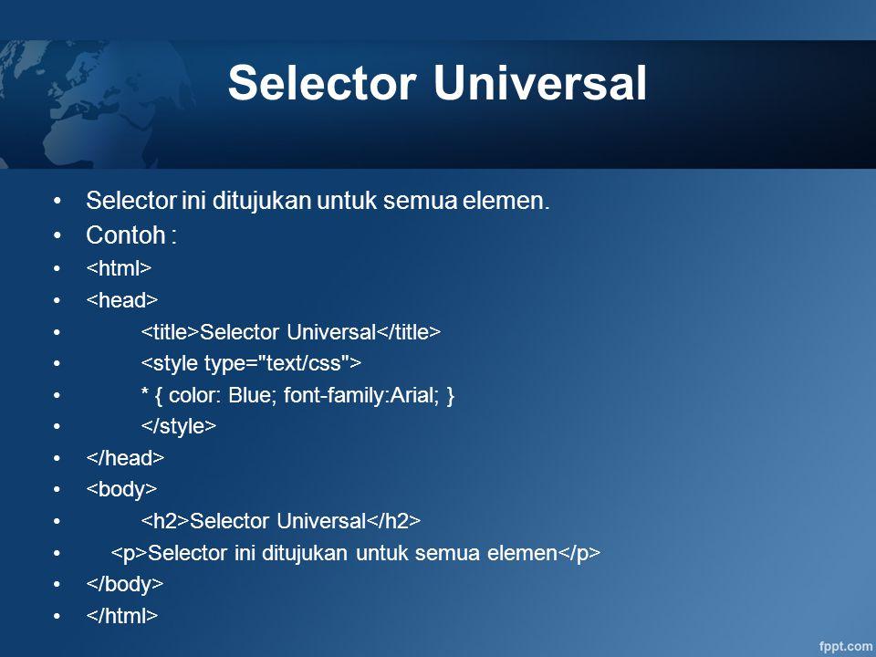 Selector Universal Selector ini ditujukan untuk semua elemen. Contoh : Selector Universal * { color: Blue; font-family:Arial; } Selector Universal Sel