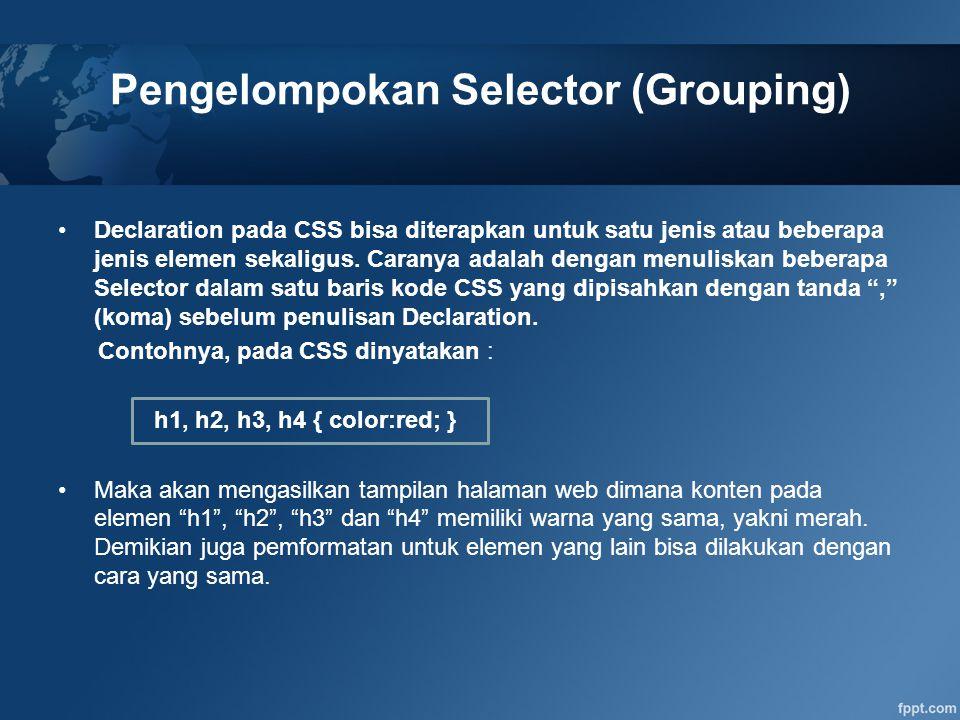 Pengelompokan Selector (Grouping) Declaration pada CSS bisa diterapkan untuk satu jenis atau beberapa jenis elemen sekaligus. Caranya adalah dengan me