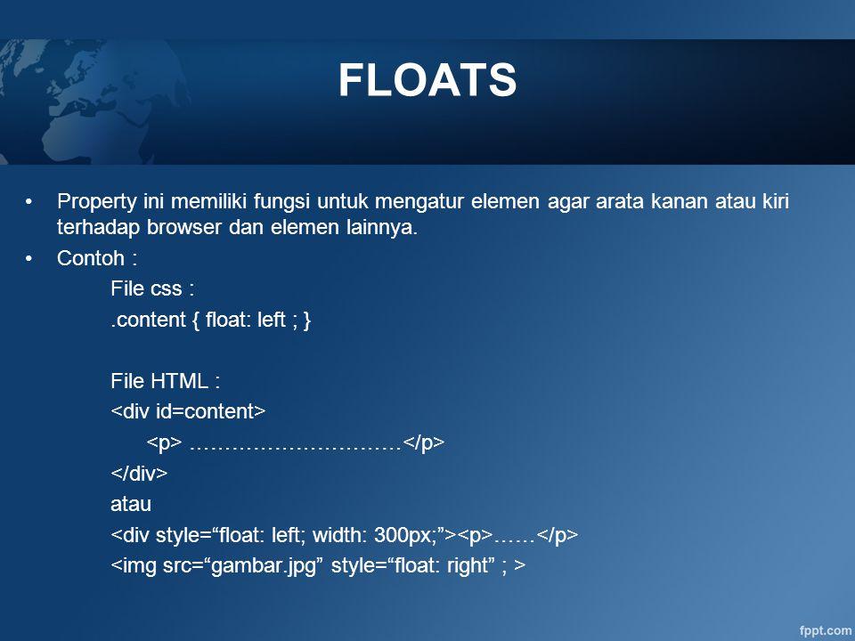 Property ini memiliki fungsi untuk mengatur elemen agar arata kanan atau kiri terhadap browser dan elemen lainnya. Contoh : File css :.content { float