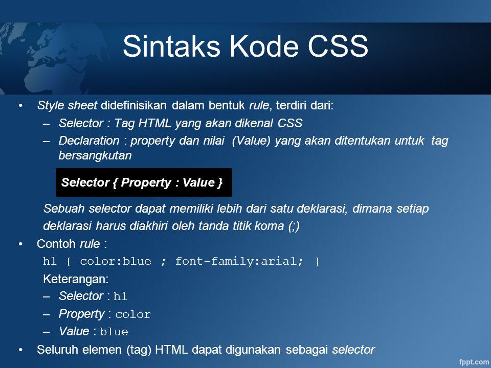 Sintaks Kode CSS Style sheet didefinisikan dalam bentuk rule, terdiri dari: –Selector : Tag HTML yang akan dikenal CSS –Declaration : property dan nil