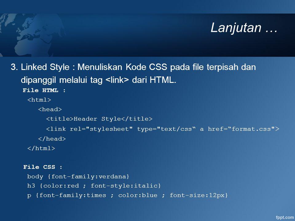 Lanjutan … 3. Linked Style : Menuliskan Kode CSS pada file terpisah dan dipanggil melalui tag dari HTML. File HTML : Header Style File CSS : body {fon