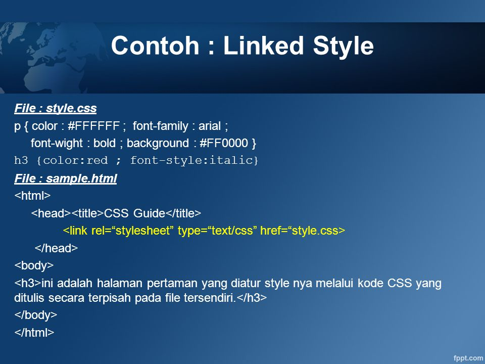 Contoh : Linked Style File : style.css p { color : #FFFFFF ; font-family : arial ; font-wight : bold ; background : #FF0000 } h3 {color:red ; font-sty