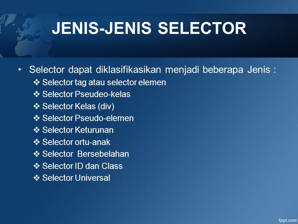 JENIS-JENIS SELECTOR Selector dapat diklasifikasikan menjadi beberapa Jenis :  Selector tag atau selector elemen  Selector Pseudeo-kelas  Selector