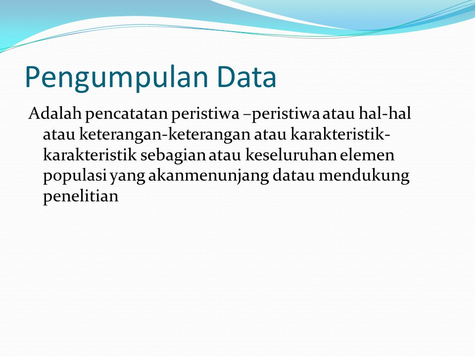 Pengumpulan Data Adalah pencatatan peristiwa –peristiwa atau hal-hal atau keterangan-keterangan atau karakteristik- karakteristik sebagian atau keseluruhan elemen populasi yang akanmenunjang datau mendukung penelitian