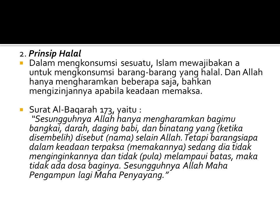 2. Prinsip Halal  Dalam mengkonsumsi sesuatu, Islam mewajibakan a untuk mengkonsumsi barang-barang yang halal. Dan Allah hanya mengharamkan beberapa