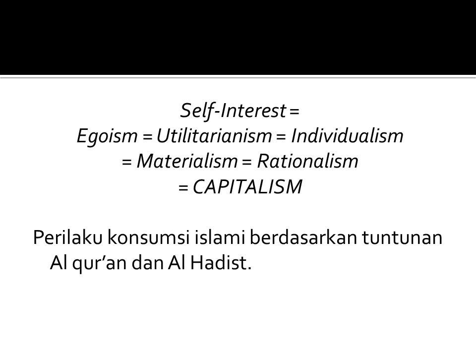 Self-Interest = Egoism = Utilitarianism = Individualism = Materialism = Rationalism = CAPITALISM Perilaku konsumsi islami berdasarkan tuntunan Al qur'an dan Al Hadist.