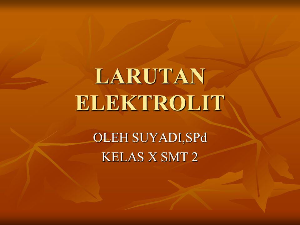 LARUTAN ELEKTROLIT OLEH SUYADI,SPd KELAS X SMT 2