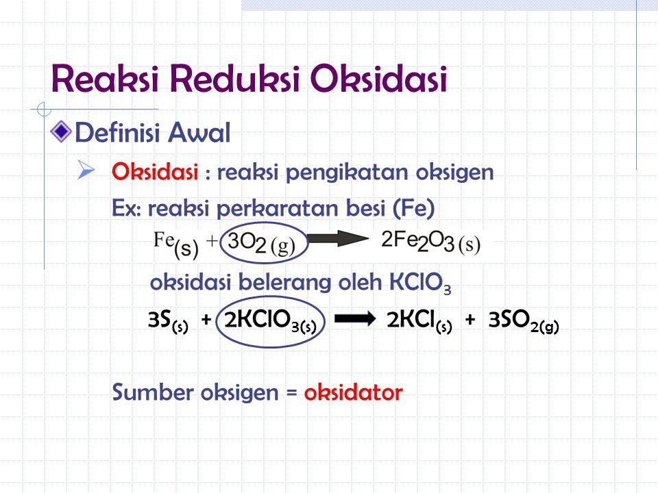 Definisi Awal  Oksidasi : reaksi pengikatan oksigen Ex: reaksi perkaratan besi (Fe) oksidasi belerang oleh KClO 3 3S (s) + 2KClO 3(s) 2KCl (s) + 3SO