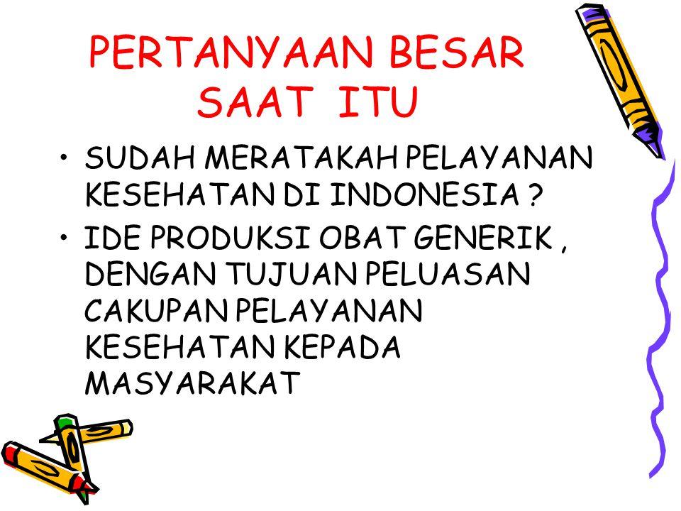 PERTANYAAN BESAR SAAT ITU SUDAH MERATAKAH PELAYANAN KESEHATAN DI INDONESIA ? IDE PRODUKSI OBAT GENERIK, DENGAN TUJUAN PELUASAN CAKUPAN PELAYANAN KESEH