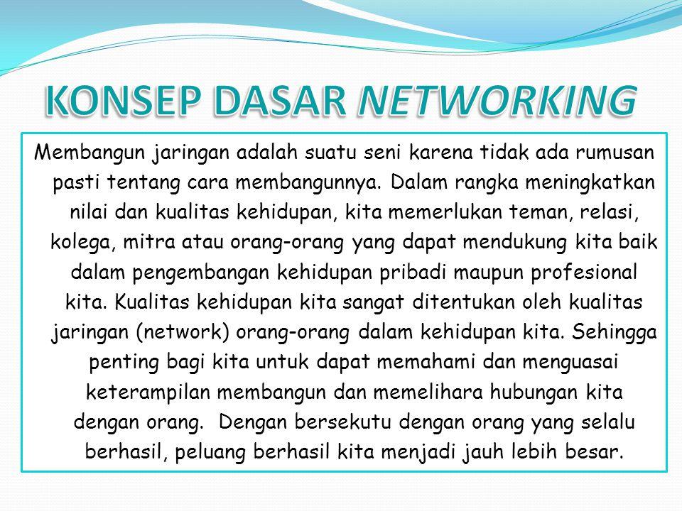 Membangun jaringan adalah suatu seni karena tidak ada rumusan pasti tentang cara membangunnya. Dalam rangka meningkatkan nilai dan kualitas kehidupan,
