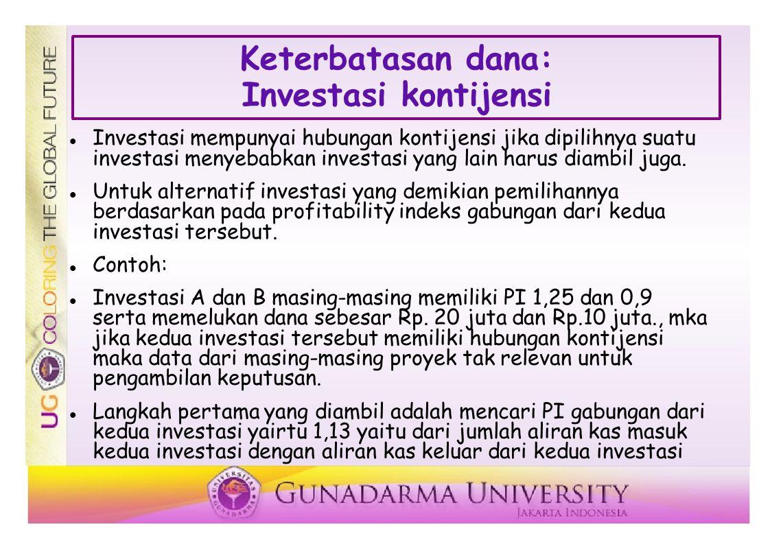 Keterbatasan dana: Investasi kontijensi Investasi mempunyai hubungan kontijensi jika dipilihnya suatu investasi menyebabkan investasi yang lain harus diambil juga.