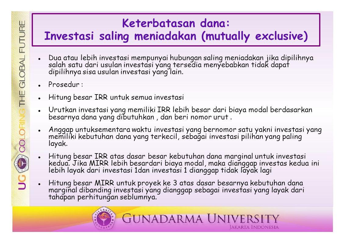 Keterbatasan dana: Investasi saling meniadakan (mutually exclusive) Dua atau lebih investasi mempunyai hubungan saling meniadakan jika dipilihnya salah satu dari usulan investasi yang tersedia menyebabkan tidak dapat dipilihnya sisa usulan investasi yang lain.