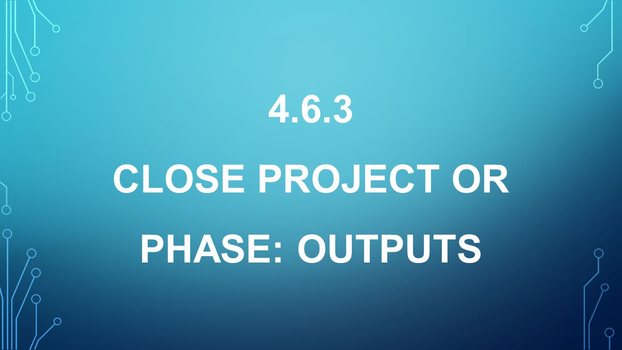 4.6.3 CLOSE PROJECT OR PHASE: OUTPUTS
