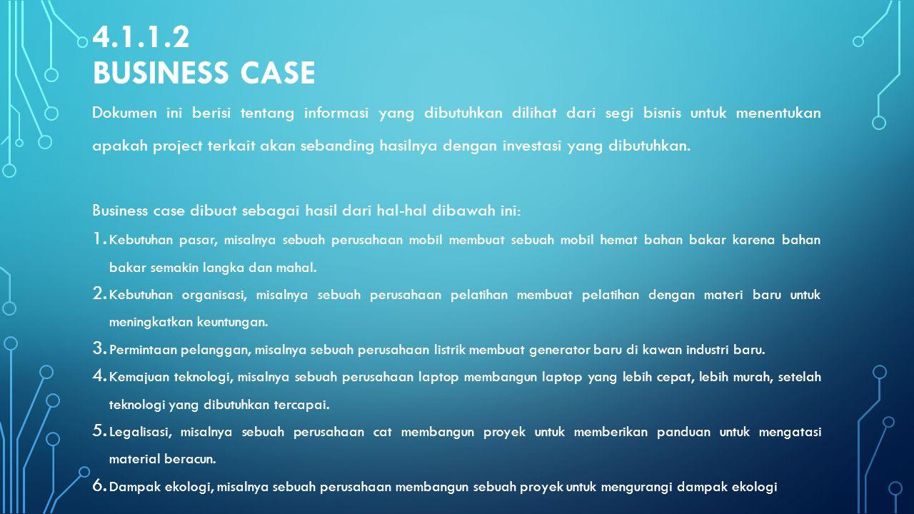 4.1.1.2 BUSINESS CASE Dokumen ini berisi tentang informasi yang dibutuhkan dilihat dari segi bisnis untuk menentukan apakah project terkait akan seban