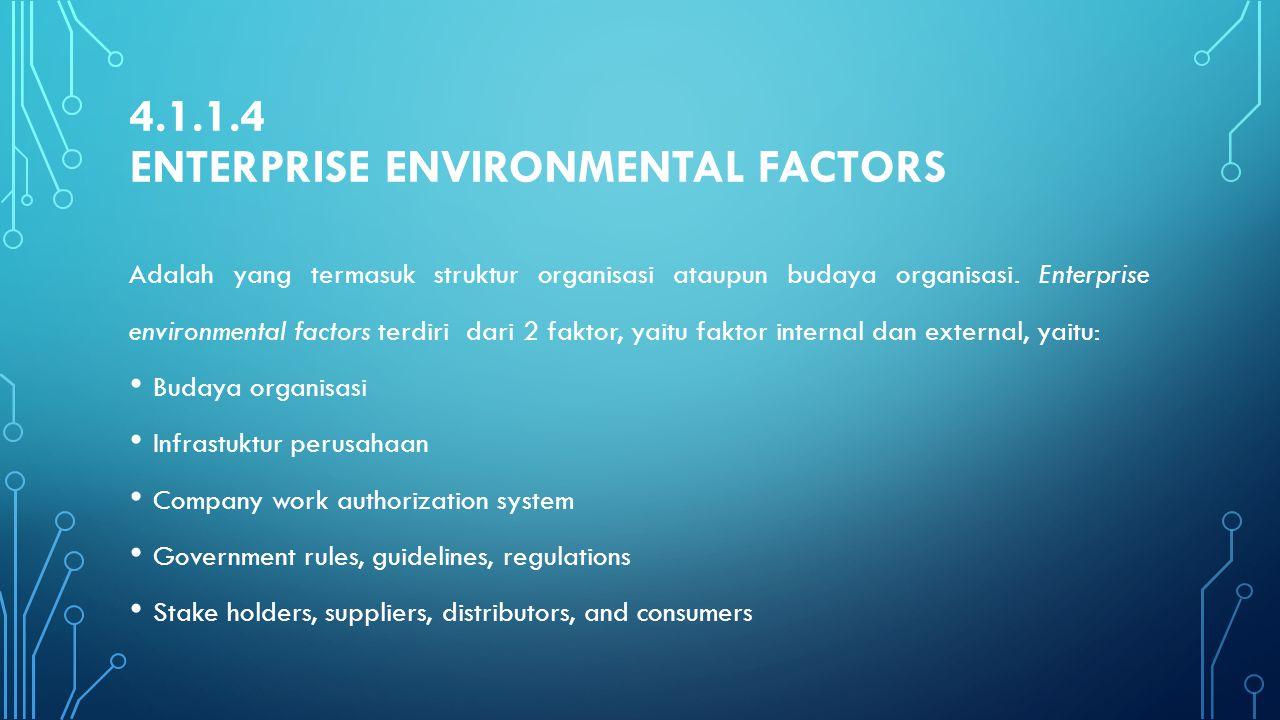 4.1.1.4 ENTERPRISE ENVIRONMENTAL FACTORS Adalah yang termasuk struktur organisasi ataupun budaya organisasi. Enterprise environmental factors terdiri