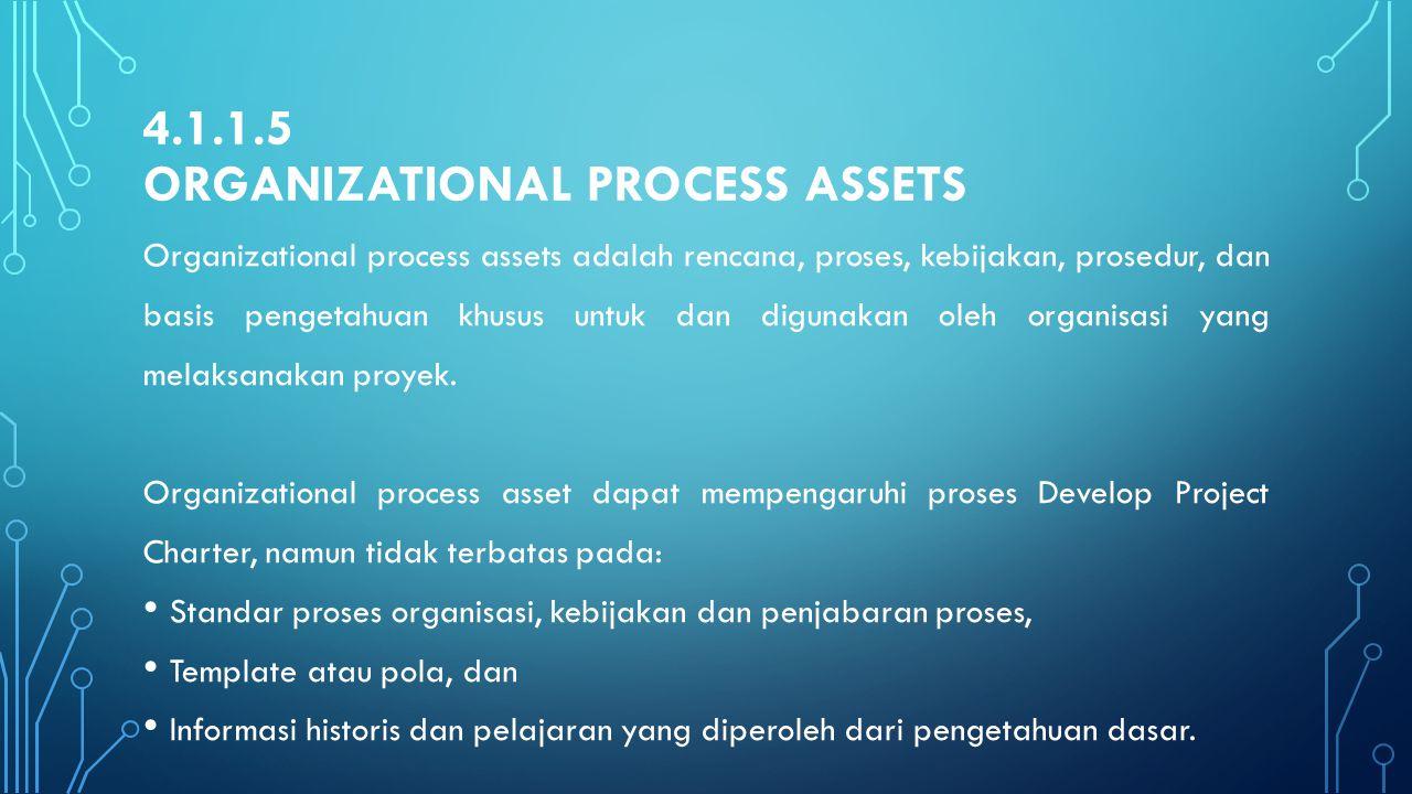 4.1.1.5 ORGANIZATIONAL PROCESS ASSETS Organizational process assets adalah rencana, proses, kebijakan, prosedur, dan basis pengetahuan khusus untuk da