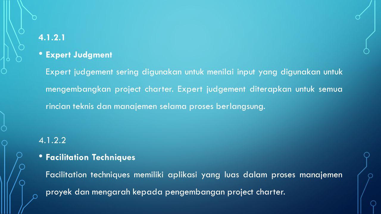 4.1.2.1 Expert Judgment Expert judgement sering digunakan untuk menilai input yang digunakan untuk mengembangkan project charter. Expert judgement dit