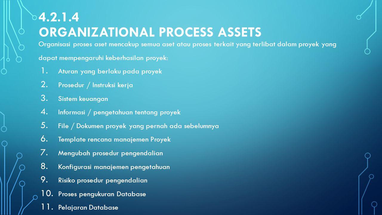 4.2.1.4 ORGANIZATIONAL PROCESS ASSETS Organisasi proses aset mencakup semua aset atau proses terkait yang terlibat dalam proyek yang dapat mempengaruh
