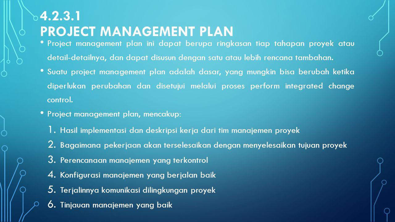 4.2.3.1 PROJECT MANAGEMENT PLAN Project management plan ini dapat berupa ringkasan tiap tahapan proyek atau detail-detailnya, dan dapat disusun dengan