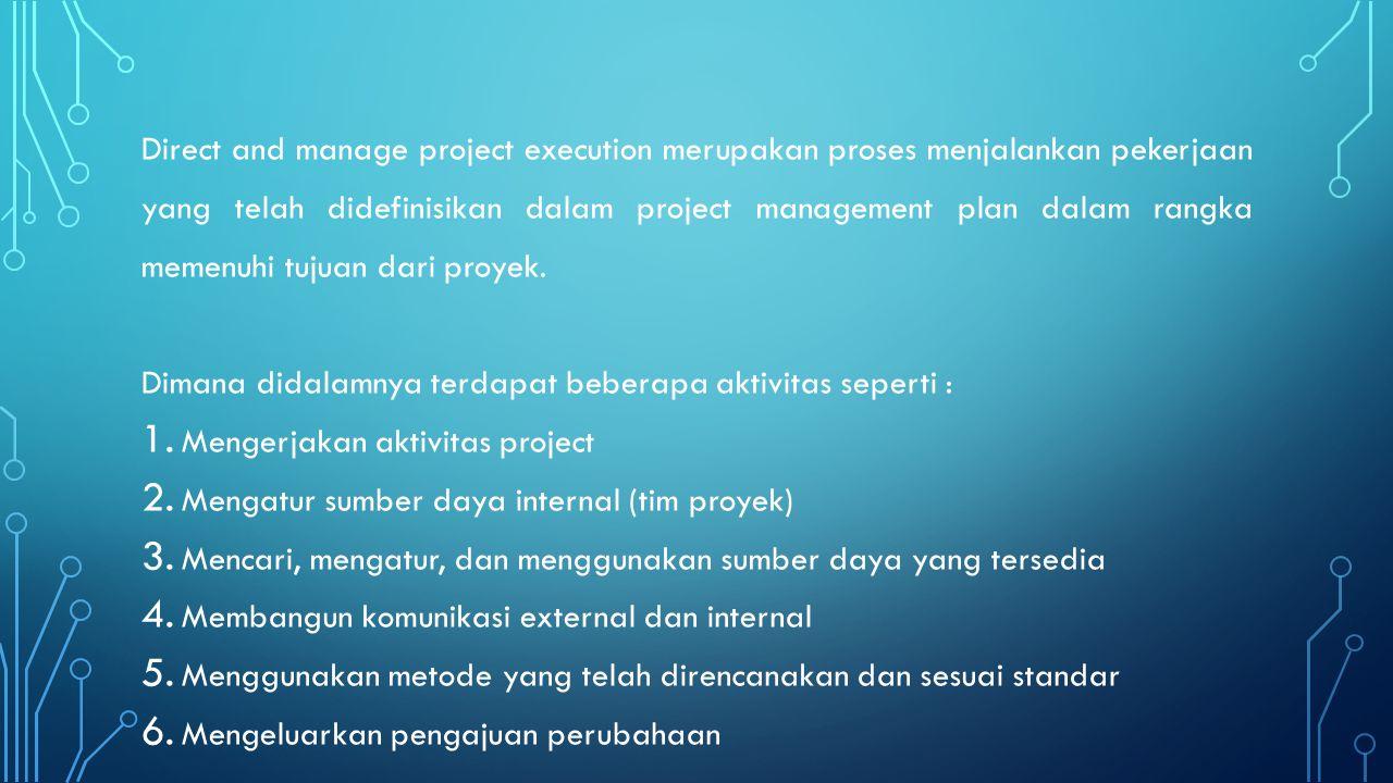 Direct and manage project execution merupakan proses menjalankan pekerjaan yang telah didefinisikan dalam project management plan dalam rangka memenuh