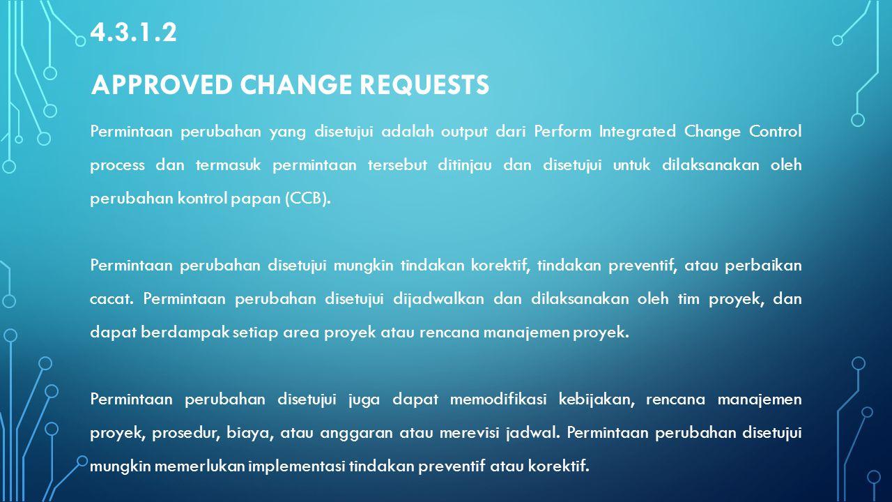 4.3.1.2 APPROVED CHANGE REQUESTS Permintaan perubahan yang disetujui adalah output dari Perform Integrated Change Control process dan termasuk permint