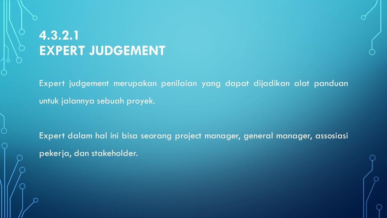 4.3.2.1 EXPERT JUDGEMENT Expert judgement merupakan penilaian yang dapat dijadikan alat panduan untuk jalannya sebuah proyek. Expert dalam hal ini bis