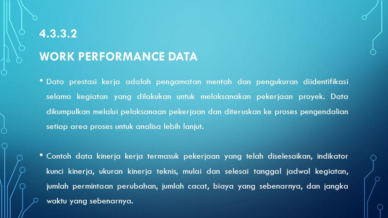 4.3.3.2 WORK PERFORMANCE DATA Data prestasi kerja adalah pengamatan mentah dan pengukuran diidentifikasi selama kegiatan yang dilakukan untuk melaksan