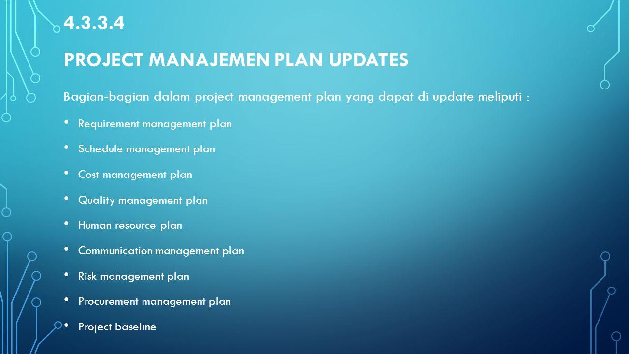 4.3.3.4 PROJECT MANAJEMEN PLAN UPDATES Bagian-bagian dalam project management plan yang dapat di update meliputi : Requirement management plan Schedul