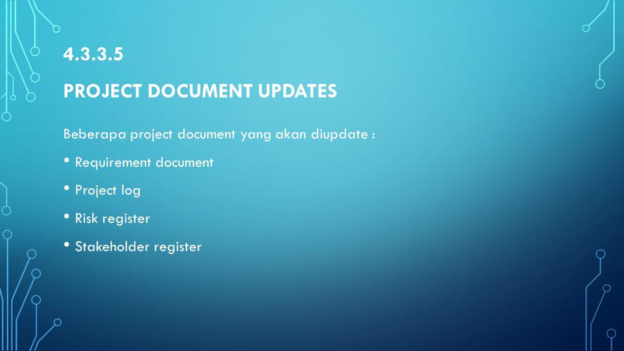 4.3.3.5 PROJECT DOCUMENT UPDATES Beberapa project document yang akan diupdate : Requirement document Project log Risk register Stakeholder register