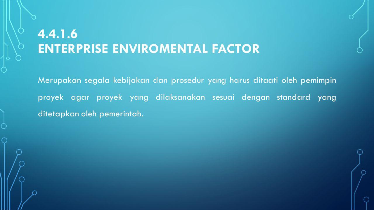 4.4.1.6 ENTERPRISE ENVIROMENTAL FACTOR Merupakan segala kebijakan dan prosedur yang harus ditaati oleh pemimpin proyek agar proyek yang dilaksanakan s