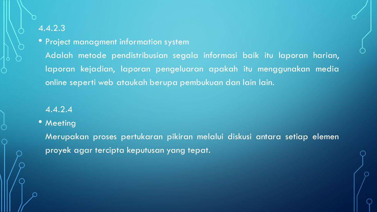4.4.2.3 Project managment information system Adalah metode pendistribusian segala informasi baik itu laporan harian, laporan kejadian, laporan pengelu