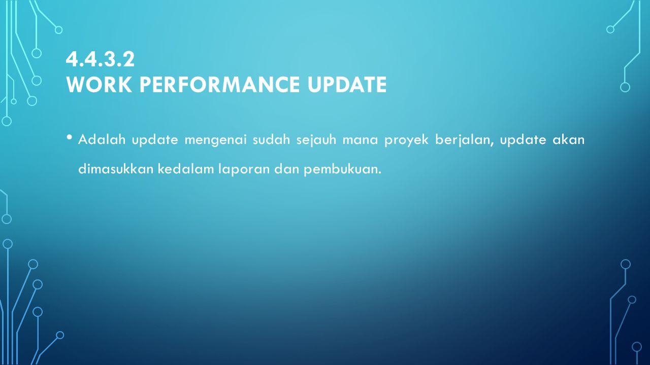 4.4.3.2 WORK PERFORMANCE UPDATE Adalah update mengenai sudah sejauh mana proyek berjalan, update akan dimasukkan kedalam laporan dan pembukuan.