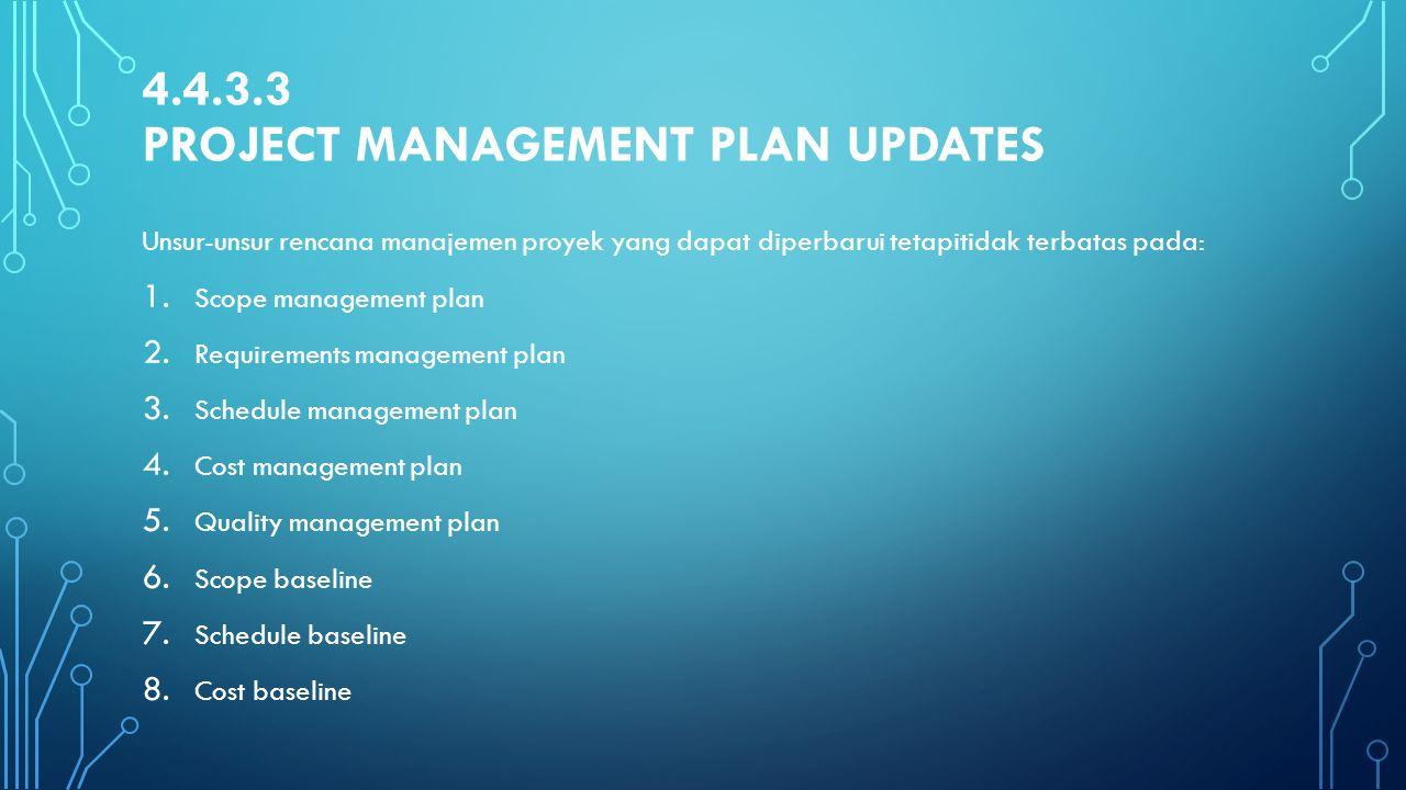 4.4.3.3 PROJECT MANAGEMENT PLAN UPDATES Unsur-unsur rencana manajemen proyek yang dapat diperbarui tetapitidak terbatas pada: 1. Scope management plan