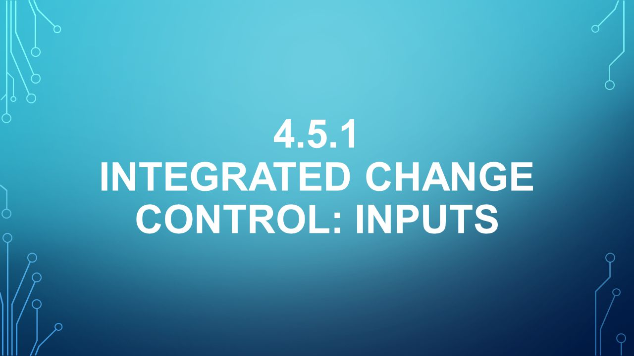 4.5.1 INTEGRATED CHANGE CONTROL: INPUTS