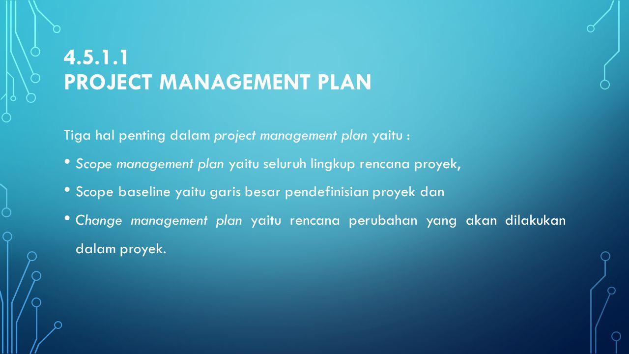 4.5.1.1 PROJECT MANAGEMENT PLAN Tiga hal penting dalam project management plan yaitu : Scope management plan yaitu seluruh lingkup rencana proyek, Sco