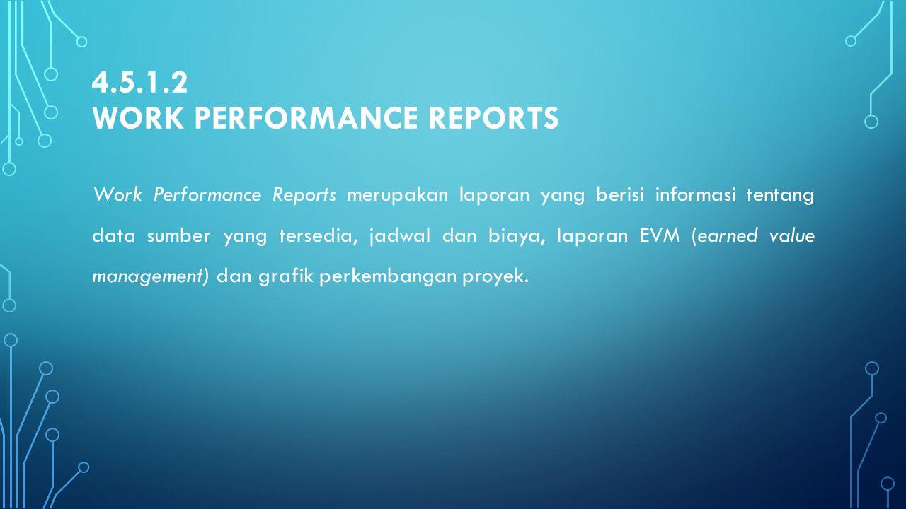 4.5.1.2 WORK PERFORMANCE REPORTS Work Performance Reports merupakan laporan yang berisi informasi tentang data sumber yang tersedia, jadwal dan biaya,