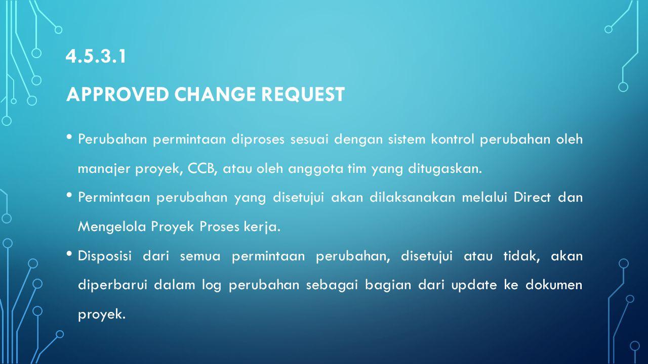 4.5.3.1 APPROVED CHANGE REQUEST Perubahan permintaan diproses sesuai dengan sistem kontrol perubahan oleh manajer proyek, CCB, atau oleh anggota tim y
